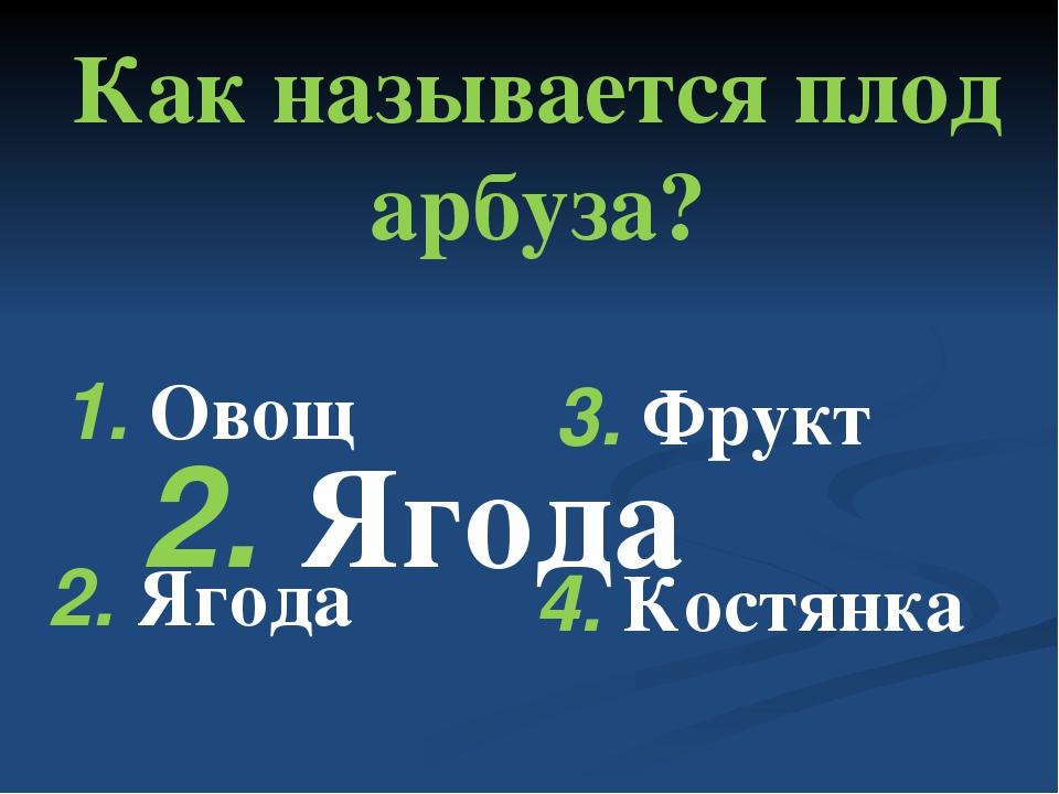 Как называется плод арбуза? 1. Овощ 2. Ягода 3. Фрукт 4. Костянка 2. Ягода