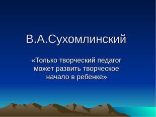 В.А.Сухомлинский «Только творческий педагог может развить творческое начало в