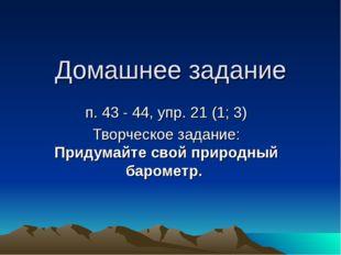 Домашнее задание п. 43 - 44, упр. 21 (1; 3) Творческое задание: Придумайте св