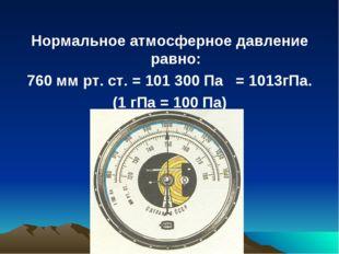Нормальное атмосферное давление равно: 760 мм рт. ст. = 101 300 Па = 1013гПа.