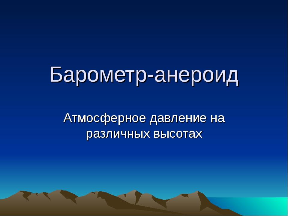 Барометр-анероид Атмосферное давление на различных высотах