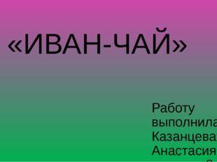 «ИВАН-ЧАЙ» Работу выполнила Казанцева Анастасия, ученица 3 класса Руководител