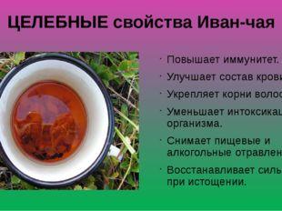 ЦЕЛЕБНЫЕ свойства Иван-чая Повышает иммунитет. Улучшает состав крови. Укрепля