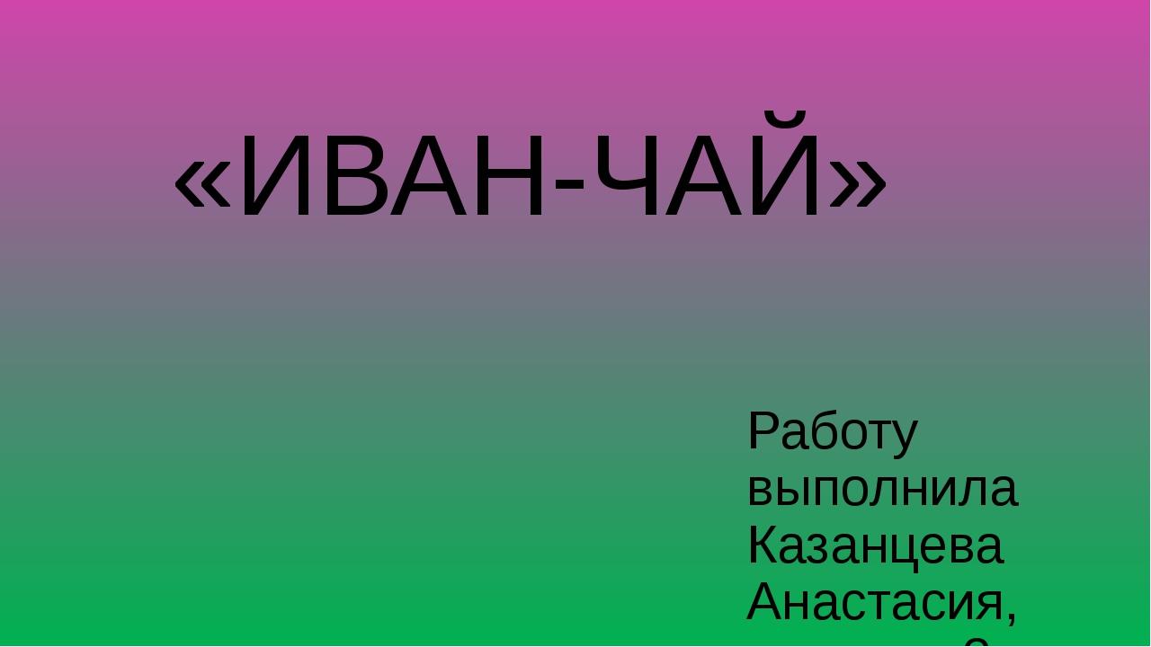 «ИВАН-ЧАЙ» Работу выполнила Казанцева Анастасия, ученица 3 класса Руководител...
