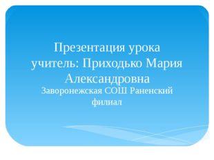 Презентация урока учитель: Приходько Мария Александровна Заворонежская СОШ Ра