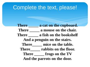 Complete the text, please! There _____ a cat on the cupboard. There _____ a m