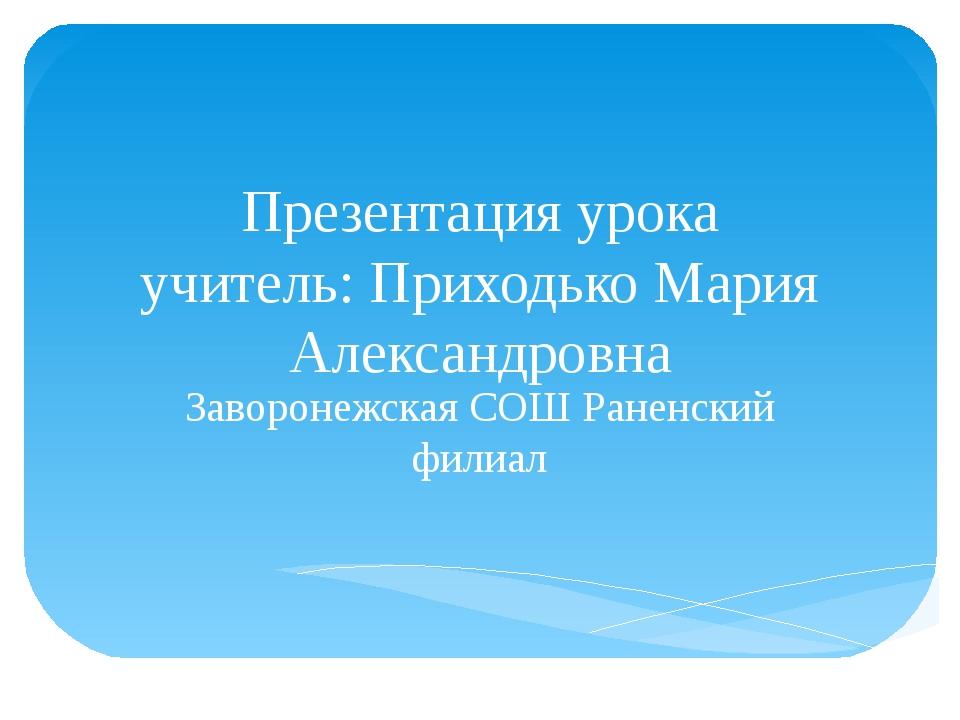 Презентация урока учитель: Приходько Мария Александровна Заворонежская СОШ Ра...