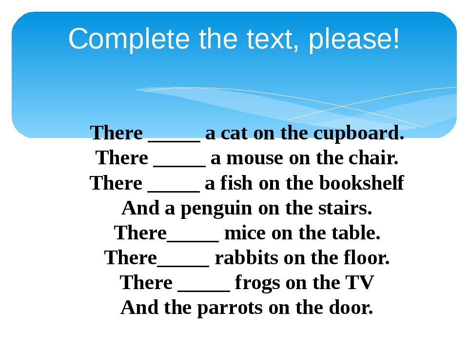 Complete the text, please! There _____ a cat on the cupboard. There _____ a m...