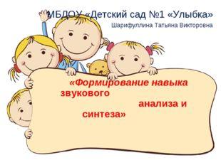 «Формирование навыка звукового анализа и синтеза» МБДОУ «Детский сад №1 «Улыб