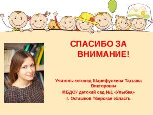 СПАСИБО ЗА ВНИМАНИЕ! Учитель-логопед Шарифуллина Татьяна Викторовна МБДОУ де