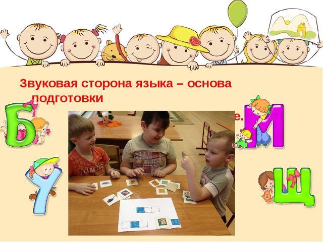 Звуковая сторона языка – основа подготовки детей к обучению грамоте.