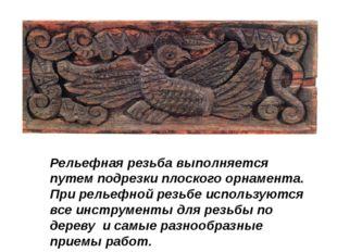 Рельефная резьба выполняется путем подрезки плоского орнамента. При рельефной