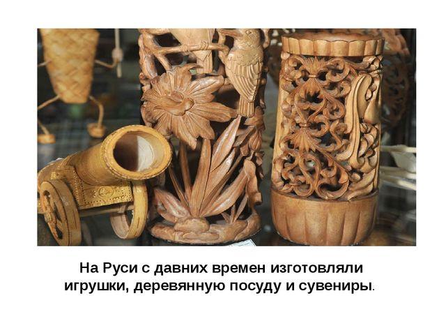 На Руси с давних времен изготовляли игрушки, деревянную посуду и сувениры.