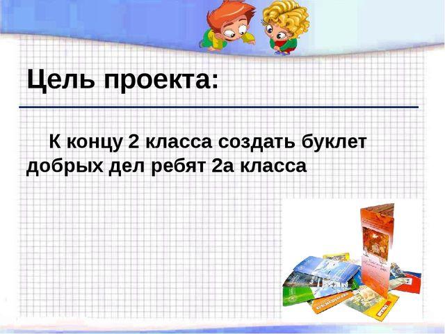 Цель проекта: К концу 2 класса создать буклет добрых дел ребят 2а класса