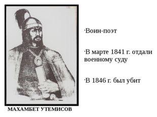 Воин-поэт В марте 1841 г. отдали военному суду В 1846 г. был убит МАХАМБЕТ УТ