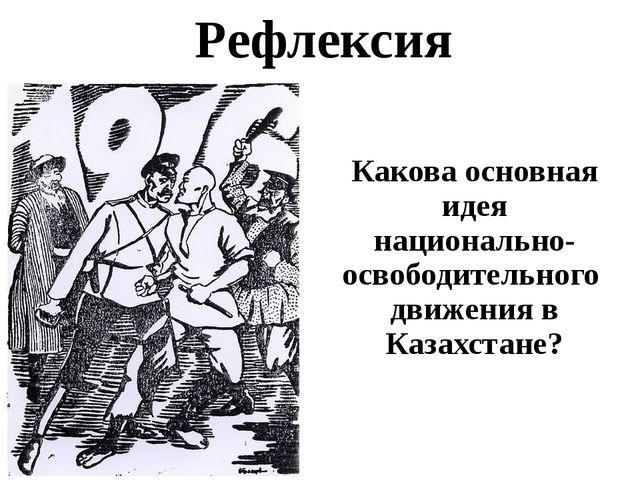 Рефлексия Какова основная идея национально- освободительного движения в Казах...
