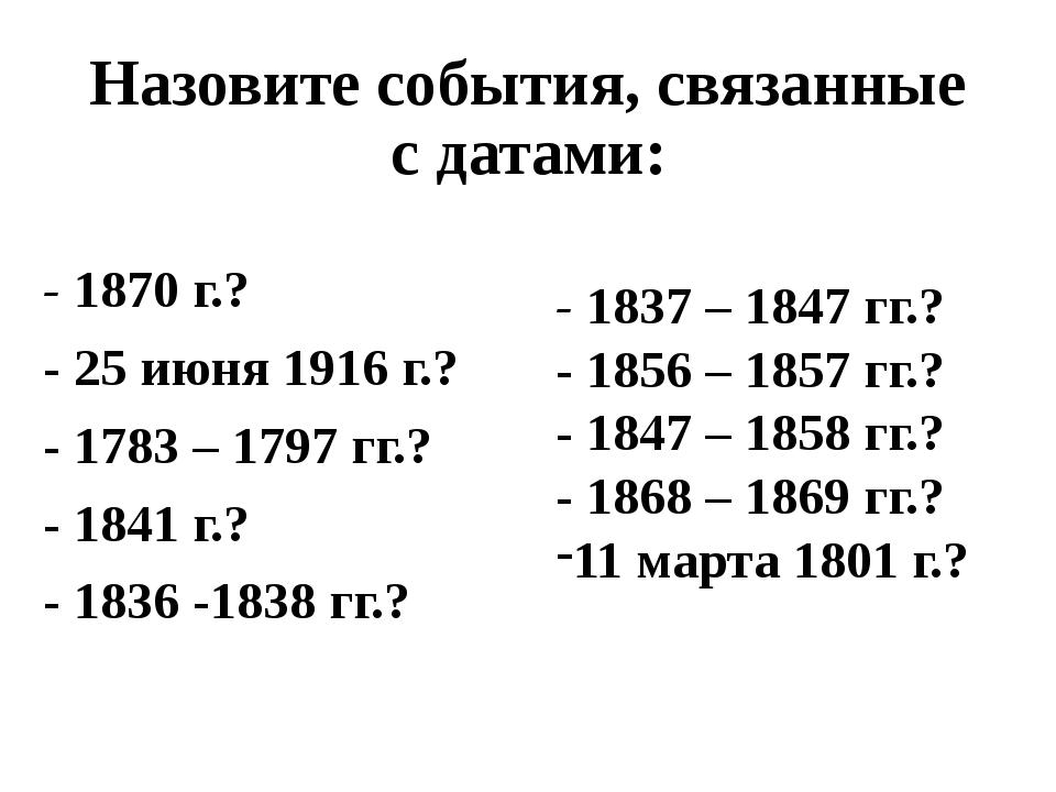 Назовите события, связанные с датами: - 1870 г.? - 25 июня 1916 г.? - 1783 –...