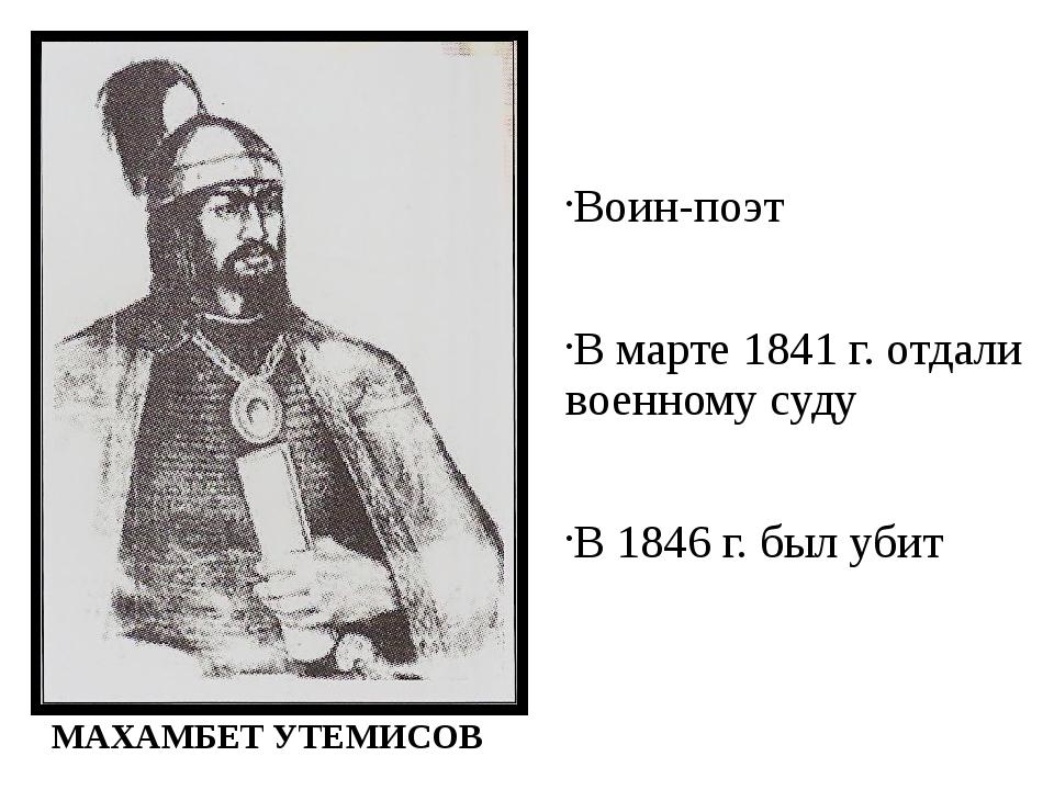 Воин-поэт В марте 1841 г. отдали военному суду В 1846 г. был убит МАХАМБЕТ УТ...