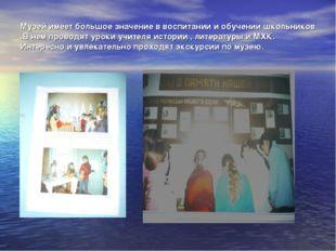 Музей имеет большое значение в воспитании и обучении школьников .В нем провод