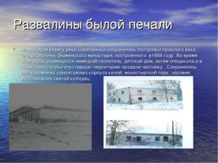 Развалины былой печали На высоком берегу реки Серебрянки сохранились постройк