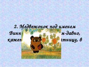 2. Медвежонок под именем Винни-Пух жил давным-давно, кажется, в прошлую пятн