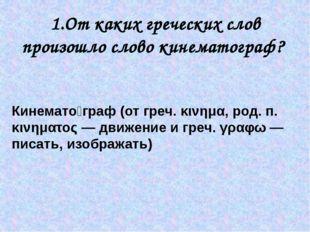 1.От каких греческих слов произошло слово кинематограф? Кинемато́граф (от гре