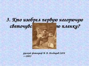 3. Кто изобрел первую негорючую светочувствительную пленку? русский фотограф