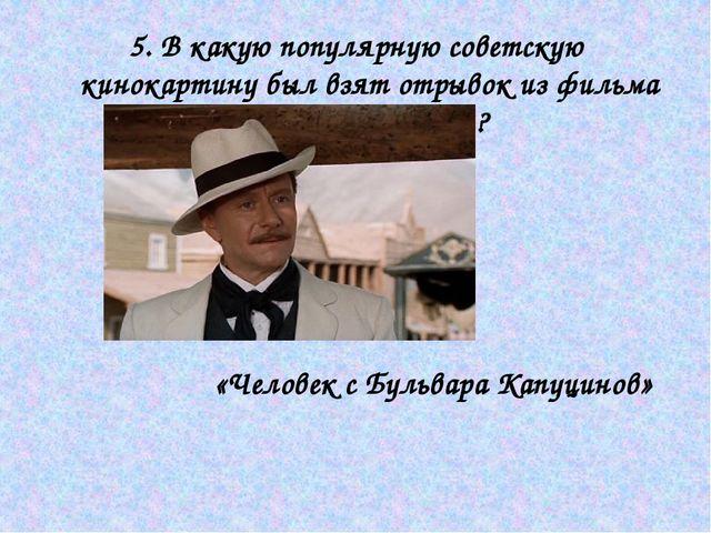 5. В какую популярную советскую кинокартину был взят отрывок из фильма братье...
