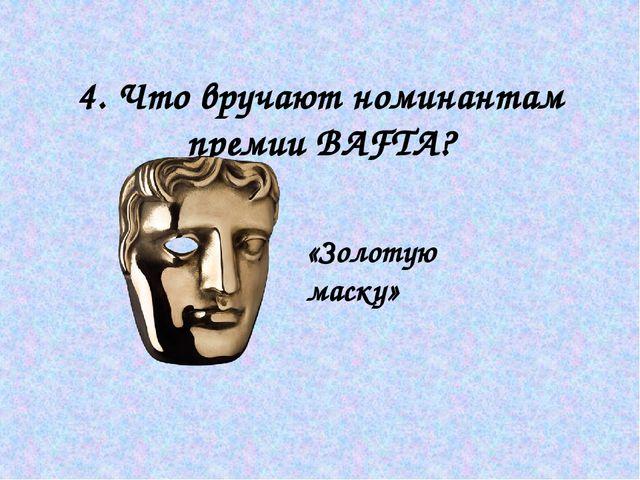 4. Что вручают номинантам премии BAFTA? «Золотую маску»