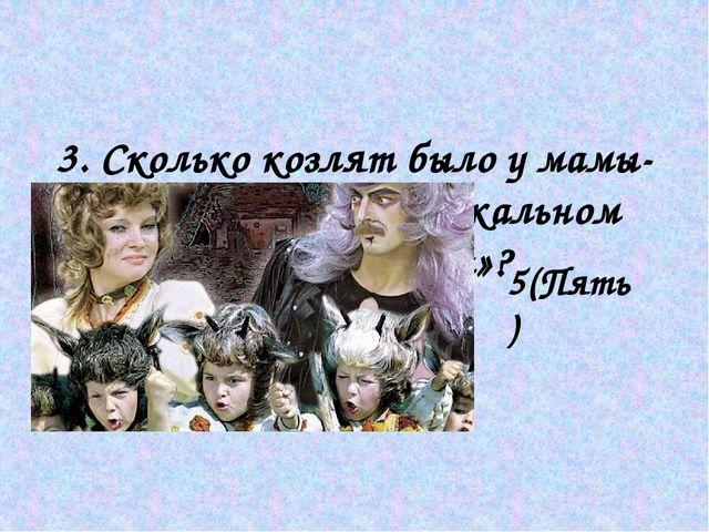 3. Сколько козлят было у мамы-козы в детском музыкальном фильме «Мама»? 5(Пя...