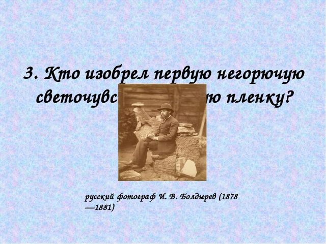 3. Кто изобрел первую негорючую светочувствительную пленку? русский фотограф...
