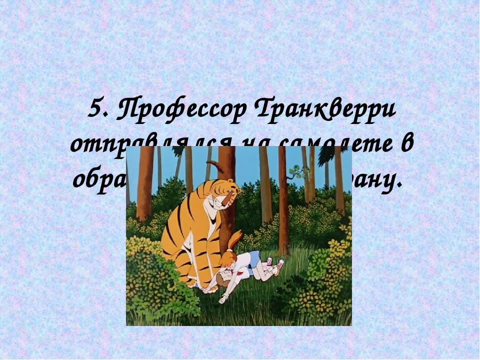5. Профессор Транкверри отправлялся на самолете в образе тигра в эту страну.