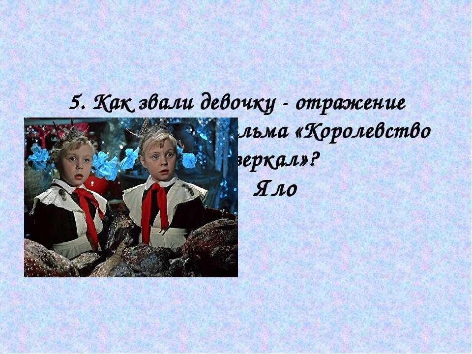 5. Как звали девочку - отражение главной героини фильма «Королевство кривых...