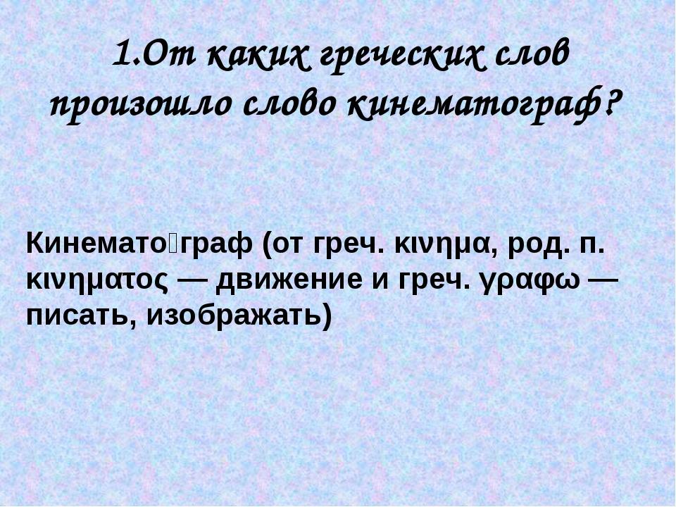1.От каких греческих слов произошло слово кинематограф? Кинемато́граф (от гре...
