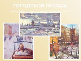 ГОРОДСКОЙ ПЕЙЗАЖ (изображение различных улиц, видов города, домов)