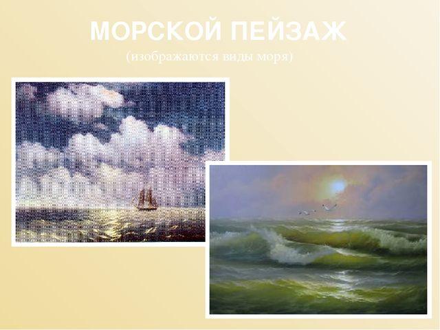 МОРСКОЙ ПЕЙЗАЖ (изображаются виды моря)