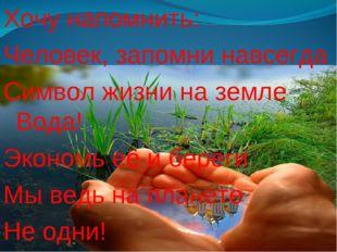 Хочу напомнить: Человек, запомни навсегда Символ жизни на земле Вода! Экономь