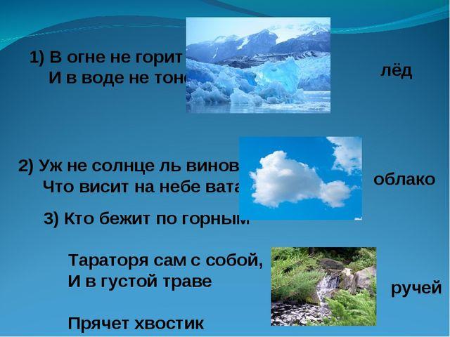 1) В огне не горит И в воде не тонет. 2) Уж не солнце ль виновато, Что висит...