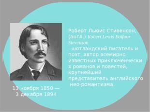 13 ноября1850 — 3 декабря1894 Роберт Льюис Стивенсон, (англ.) Robert Lewis
