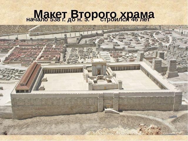 Макет Второго храма начало 538 г. до н. э. строился 46 лет
