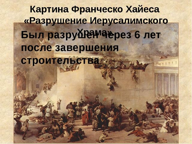 Картина Франческо Хайеса «Разрушение Иерусалимского Храма». Был разрушен чере...