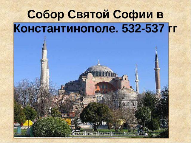 Собор Святой Софии в Константинополе. 532-537 гг