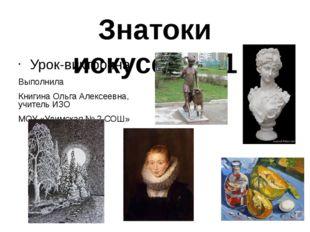 Знатоки искусства.1 Урок-викторина Выполнила Книгина Ольга Алексеевна, учител
