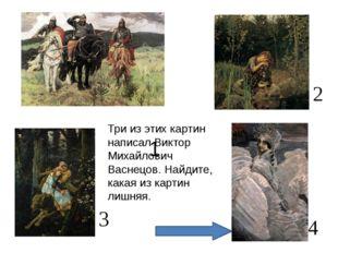 1 4 3 2 Три из этих картин написал Виктор Михайлович Васнецов. Найдите, кака