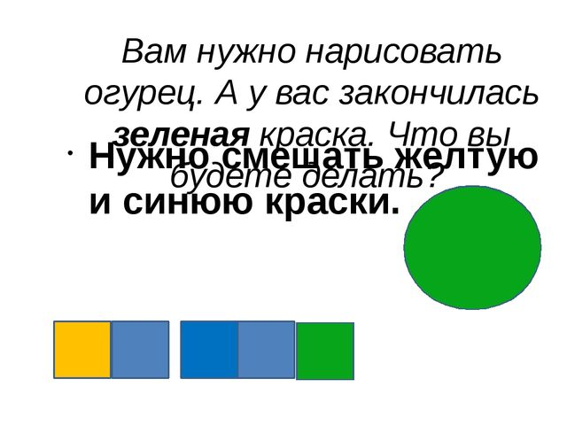 Вам нужно нарисовать огурец. А у вас закончилась зеленая краска. Что вы будет...
