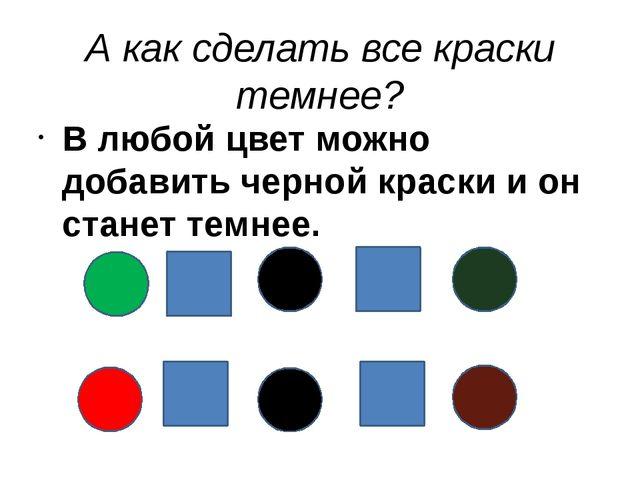 А как сделать все краски темнее? В любой цвет можно добавить черной краски и...