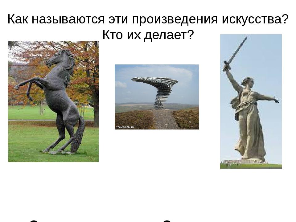 Как называются эти произведения искусства? Кто их делает? Скульптуры Скульпторы