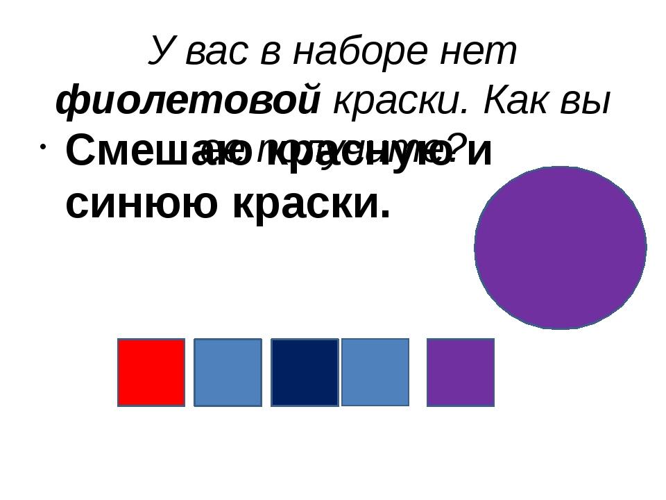 У вас в наборе нет фиолетовой краски. Как вы ее получите? Смешаю красную и си...