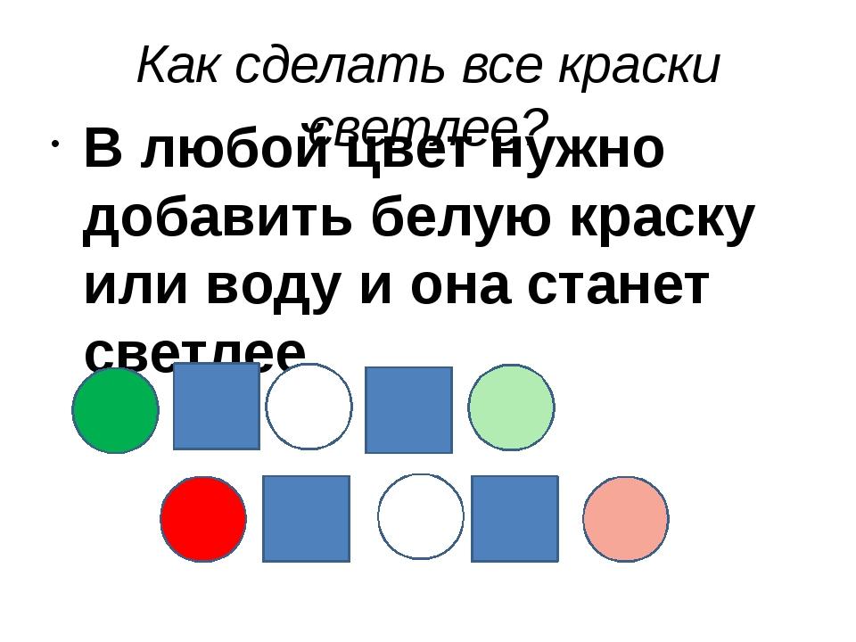 Как сделать все краски светлее? В любой цвет нужно добавить белую краску или...