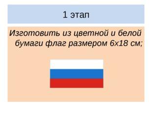 1 этап Изготовить из цветной и белой бумаги флаг размером 6х18 см;